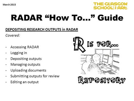 "RADAR ""How To…"" Guide DEPOSITING RESEARCH OUTPUTS in RADAR Covered: -Accessing RADAR -Logging in -Depositing outputs -Managing outputs -Uploading documents."
