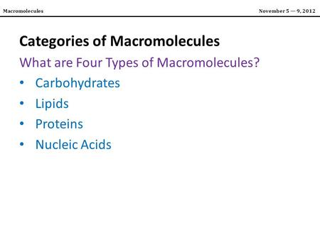 MacromoleculesNovember 5 — 9, 2012 Categories of Macromolecules What are Four Types of Macromolecules? Carbohydrates Lipids Proteins Nucleic Acids.