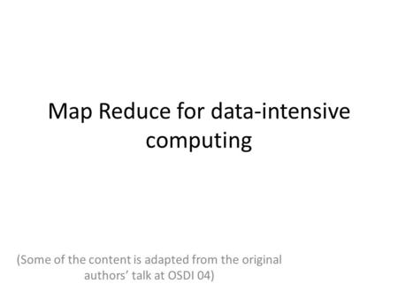 Map Reduce for data-intensive computing (Some of the content is adapted from the original authors' talk at OSDI 04)