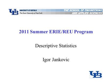 2011 Summer ERIE/REU Program Descriptive Statistics Igor Jankovic Department of Civil, Structural, and Environmental Engineering University at Buffalo,