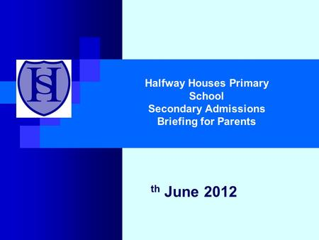 Th June 2012 Halfway Houses Primary School Secondary Admissions Briefing for Parents.