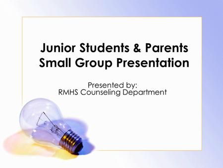 Junior Students & Parents Small Group Presentation Presented by: RMHS Counseling Department.