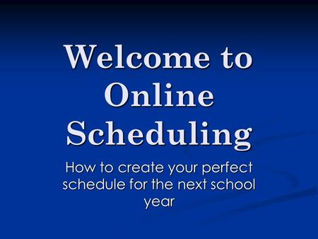 Welcome to Online Scheduling How to create your perfect schedule for the next school year.