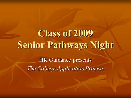 Class of 2009 Senior Pathways Night HK Guidance presents The College Application Process.