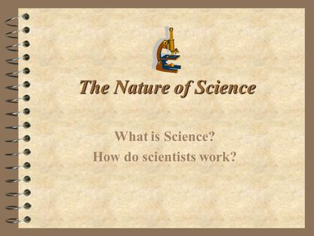 The Nature of Science What is Science? How do scientists work?