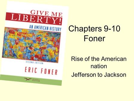 Chapters 9-10 Foner Rise of the American nation Jefferson to Jackson.