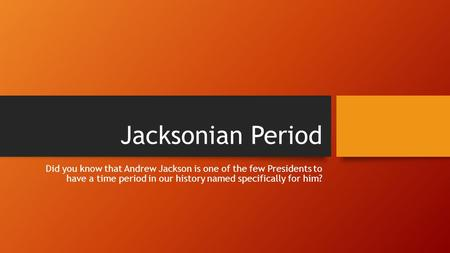 Jacksonian Period Did you know that Andrew Jackson is one of the few Presidents to have a time period in our history named specifically for him?