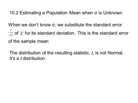 10.2 Estimating a Population Mean when σ is Unknown When we don't know σ, we substitute the standard error of for its standard deviation. This is the standard.