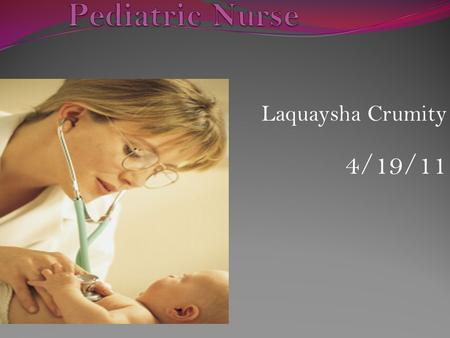 Laquaysha Crumity 4/19/11. A Pediatric Nurse provide care to infants, children and adolescents. After graduating from nursing school (at a college, university,