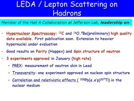 LEDA / Lepton Scattering on Hadrons Hypernuclear Spectroscopy: 12 C and 16 O, 9 Be(preliminary) high quality data available. First publication soon. Extension.