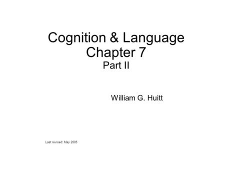 Cognition & Language Chapter 7 Part II William G. Huitt Last revised: May 2005.