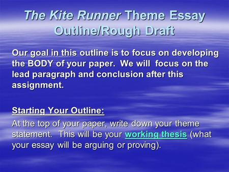 The Kite Runner Theme Essay Outline/Rough Draft Our goal in this outline is to focus on developing the BODY of your paper. We will focus on the lead paragraph.