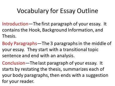 Vocabulary for Essay Outline Introduction—The first paragraph of your essay. It contains the Hook, Background Information, and Thesis. Body Paragraphs—The.