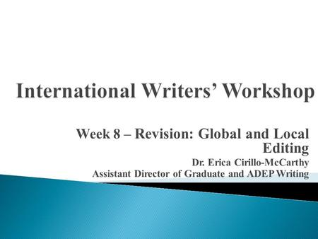 Week 8 – Revision: Global and Local Editing Dr. Erica Cirillo-McCarthy Assistant Director of Graduate and ADEP Writing.