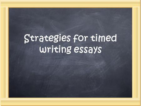 Strategies for timed writing essays. Three steps: 1.Plan (25%) 2.Compose (50%) 3.Revise (25%)