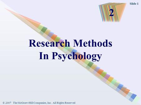 © 2007 The McGraw-Hill Companies, Inc. All Rights Reserved Slide 1 Research Methods In Psychology 2.