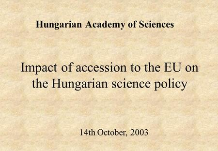 Impact of accession to the EU on the Hungarian science policy Hungarian Academy of Sciences 14th October, 2003.