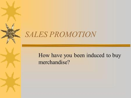 SALES PROMOTION How have you been induced to buy merchandise?