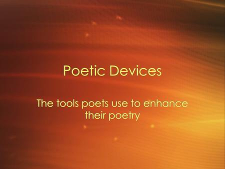 Poetic Devices The tools poets use to enhance their poetry.
