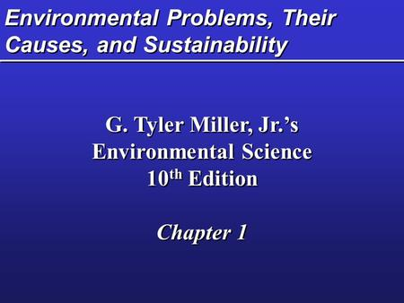 Environmental Problems, Their Causes, and Sustainability G. Tyler Miller, Jr.'s Environmental Science 10 th Edition Chapter 1 G. Tyler Miller, Jr.'s Environmental.