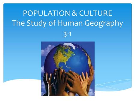 POPULATION & CULTURE The Study of Human Geography 3-1.