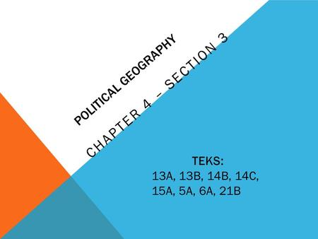 POLITICAL GEOGRAPHY CHAPTER 4 – SECTION 3 TEKS: 13A, 13B, 14B, 14C, 15A, 5A, 6A, 21B.