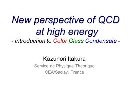 New perspective of QCD at high energy New perspective of QCD at high energy - introduction to Color Glass Condensate - Kazunori Itakura Service de Physique.