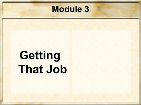 Module 3 Getting That Job STEP Towards that JOB! Getting a job is just like selling a product – the product is… YOU!