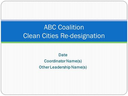 Date Coordinator Name(s) Other Leadership Name(s) ABC Coalition Clean Cities Re-designation.