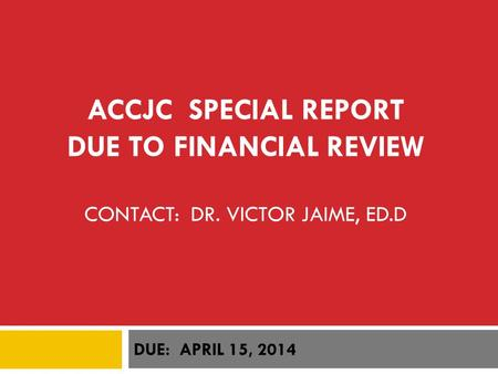 ACCJC SPECIAL REPORT DUE TO FINANCIAL REVIEW CONTACT: DR. VICTOR JAIME, ED.D DUE: APRIL 15, 2014.
