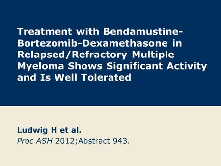 Treatment with Bendamustine- Bortezomib-Dexamethasone in Relapsed/Refractory Multiple Myeloma Shows Significant Activity and Is Well Tolerated Ludwig H.
