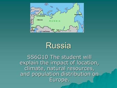 Russia SS6G10 The student will explain the impact of location, climate, natural resources, and population distribution on Europe.