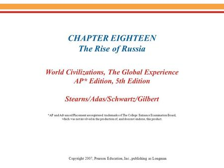 CHAPTER EIGHTEEN The Rise of Russia World Civilizations, The Global Experience AP* Edition, 5th Edition Stearns/Adas/Schwartz/Gilbert Copyright 2007, Pearson.