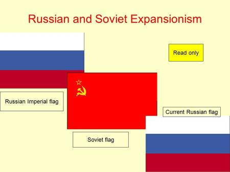 Russian and Soviet Expansionism Russian Imperial flag Soviet flag Current Russian flag Read only.
