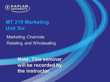MT 219 Marketing Unit Six Marketing Channels Retailing and Wholesaling Note: This seminar will be recorded by the instructor.