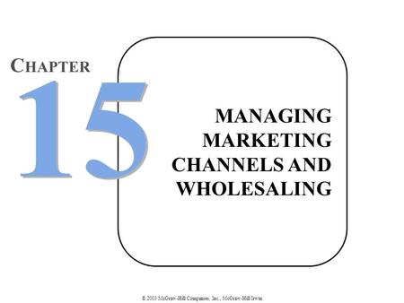 © 2003 McGraw-Hill Companies, Inc., McGraw-Hill/Irwin MANAGING MARKETING CHANNELS AND WHOLESALING 15 C HAPTER.