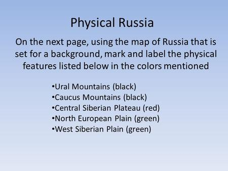 Physical Russia On the next page, using the map of Russia that is set for a background, mark and label the physical features listed below in the colors.