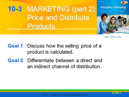 © 2012 Cengage Learning. All Rights Reserved. SLIDE 1 10-3 MARKETING (part 2) Price and Distribute Products Goal 1Discuss how the selling price of a product.