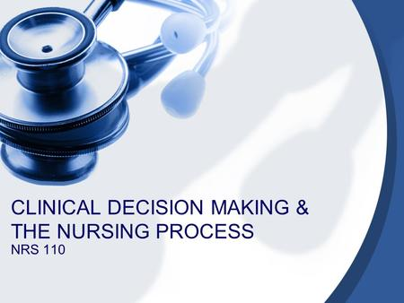 CLINICAL DECISION MAKING & THE NURSING PROCESS