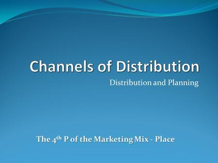 Distribution and Planning The 4 th P of the Marketing Mix - Place.