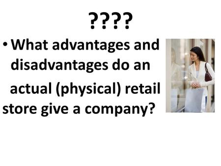 ???? What advantages and disadvantages do an actual (physical) retail store give a company?