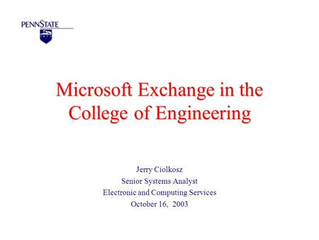 Microsoft Exchange in the College of Engineering Jerry Ciolkosz Senior Systems Analyst Electronic <strong>and</strong> Computing Services October 16, 2003.