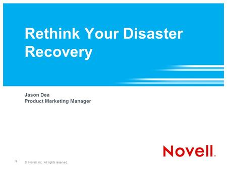 © Novell, Inc. All rights reserved. 1 Rethink Your Disaster Recovery Jason Dea Product Marketing Manager.