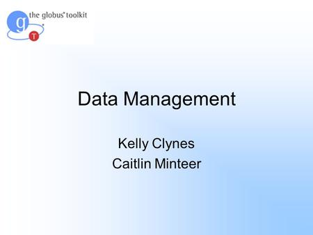 Data Management Kelly Clynes Caitlin Minteer. Agenda Globus Toolkit Basic Data Management Systems Overview of Data Management Data Movement Grid FTP Reliable.