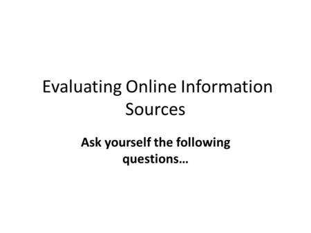 Evaluating Online Information Sources Ask yourself the following questions…