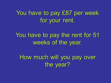 You have to pay £87 per week for your rent. You have to pay the rent for 51 weeks of the year. How much will you pay over the year?
