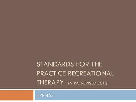 STANDARDS FOR THE PRACTICE RECREATIONAL THERAPY (ATRA, REVISED 2013) HPR 453.