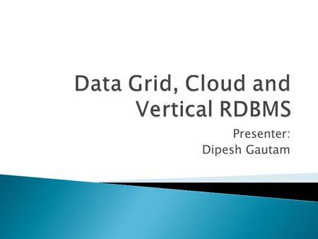 Presenter: Dipesh Gautam.  Introduction  Why Data Grid?  High Level View  Design Considerations  Data Grid Services  Topology  Grids and Cloud.