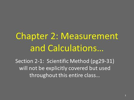 Chapter 2: Measurement and Calculations… Section 2-1: Scientific Method (pg29-31) will not be explicitly covered but used throughout this entire class…