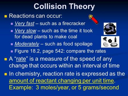 Collision Theory Reactions can occur: Very fast – such as a firecracker Very slow – such as the time it took for dead plants to make coal Moderately –